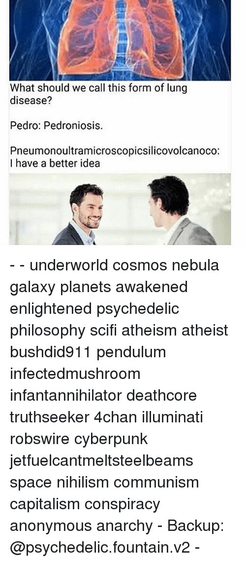 pendulum: What should we call this form of lung  disease?  Pedro: Pedroniosis.  Pneumonoultramicroscopicsilicovolcanoco:  I have a better idea - - underworld cosmos nebula galaxy planets awakened enlightened psychedelic philosophy scifi atheism atheist bushdid911 pendulum infectedmushroom infantannihilator deathcore truthseeker 4chan illuminati robswire cyberpunk jetfuelcantmeltsteelbeams space nihilism communism capitalism conspiracy anonymous anarchy - Backup: @psychedelic.fountain.v2 -