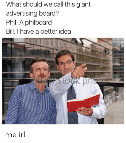 advertising: What should we call this giant  advertising board?  Phil: A philboard  Bill: I have a better idea  Lanpy stock pneto me irl