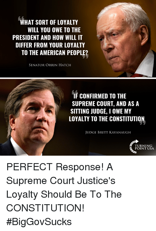 Memes, Supreme, and Supreme Court: WHAT SORT OF LOYALTY  WILL YOU OWE TO THE  PRESIDENT AND HOW WILL IT  DIFFER FROM YOUR LOYALTY  TO THE AMERICAN PEOPLE?  SENATOR ORRIN HATCH  F CONFIRMED TO THE  SUPREME COURT, AND AS A  SITTING JUDGE, I OWE MY  LOYALIY TO THE CONSTITUTION,  JUDGE BRETT KAVANAUGH  TURNING  POINT USA PERFECT Response! A Supreme Court Justice's Loyalty Should Be To The CONSTITUTION! #BigGovSucks