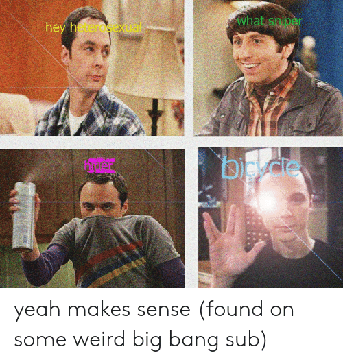 Weird, Yeah, and Big Bang: what spiper  hey heraexal  bp det  Door yeah makes sense (found on some weird big bang sub)