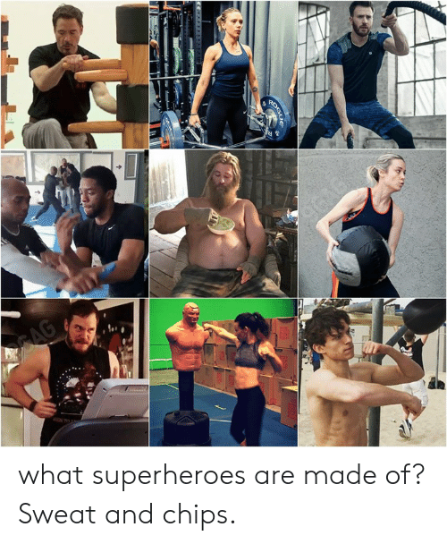 superheroes: what superheroes are made of?  Sweat and chips.