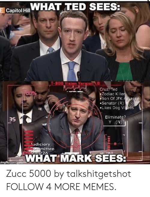 Y N: WHAT TED SEES:  E Capitol Hill  T-800 Vinion Veraion  Cruz, Ted  Zodiac K ller  Son Of JFK Assassin  Senator (R)  Likes Dog Vieos  Eliminate?  Y (N)  udiciary  ommittee  STRER 26  MAWCUZ  WHAT MARK SEES:  MA  kimgflip.comaMatte Zucc 5000 by talkshitgetshot FOLLOW 4 MORE MEMES.