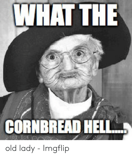 Old Lady Meme: WHAT THE  CORNBREAD HELL old lady - Imgflip