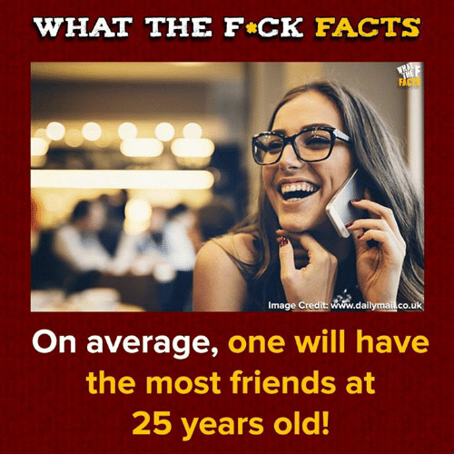 25 Years Old: WHAT THE F CK FACTS  Image Credit: www.dailymailco.uk  On average, one will have  the most friends at  25 years old!