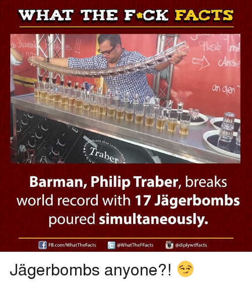 barman: WHAT THE FCK FACTS  an den  ARunde ohne  rab  Barman, Philip Traber, breaks  poured simultaneously.  FB.com/WhatThe Facts  WhatTheFFacts  adiplywtffacts Jägerbombs anyone?! 😏