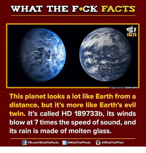 Evil Twin: WHAT THE FCK FACTS  FACTS  Rimage source sizzle.comM  This planet looks a lot like Earth from a  distance, but it's more like Earth's evil  twin. It's called HD 189733b, its winds  blow at 7 times the speed of sound, and  its rain is made of molten glass.  @What The FFacts  WhatTheFFact  FB.com/WhatThe Facts
