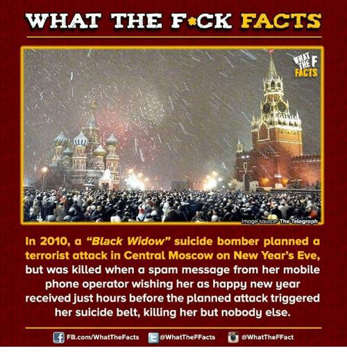"Suicide Bomber: WHAT THE FCK FACTS  image source The Telegraph  In 2010, a ""Black Widow"" suicide bomber planned a  terrorist attack in Central Moscow on New Year's Eve,  but was killed when a spam message from her mobile  phone operator wishing her as happy new year  received just hours before the planned attack triggered  her suicide belt, killing her but nobody else.  FB.com/WhatThe Facts  @WhatTheFFacts  @WhatTheFFact"