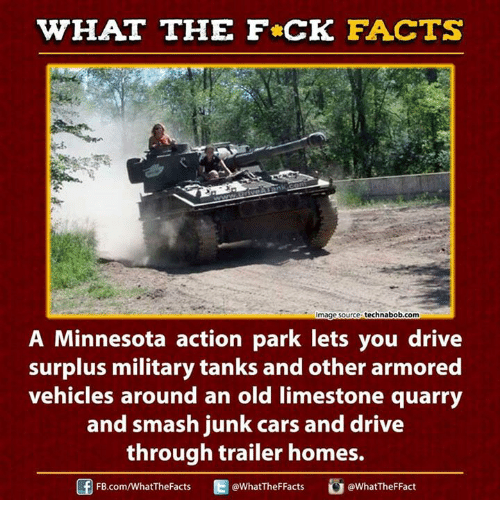 Quarrie: WHAT THE FCK FACTS  technabob.com  mage Source  A Minnesota action park lets you drive  surplus military tanks and other armored  vehicles around an old limestone quarry  and smash junk cars and drive  through trailer homes.  FB.com/WhatTheFacts  WhatTheFFacts  @WhatTheF Fact
