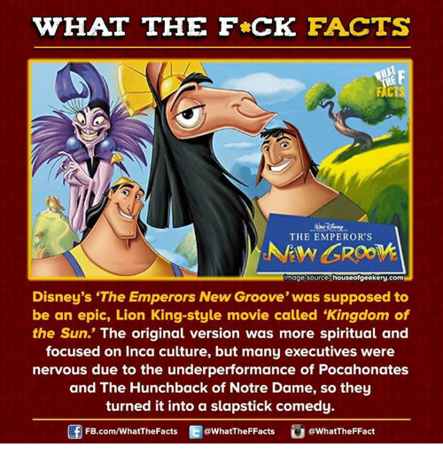 """hunchback: WHAT THE FCK FACTS  THE EMPEROR'S  Image source houseofgeekery.com  Disney's """"The Emperors New Groove' was supposed to  be an epic, Lion King-style movie called """"Kingdom of  the Sun.' The original version was more spiritual and  focused on Inca culture, but many executives were  nervous due to the underperformance of Pocahonates  and The Hunchback of Notre Dame, so they  turned it into a slapstick comedy.  FB.com/WhatThe Facts  @WhatTheFFacts  @WhatTheFFact"""