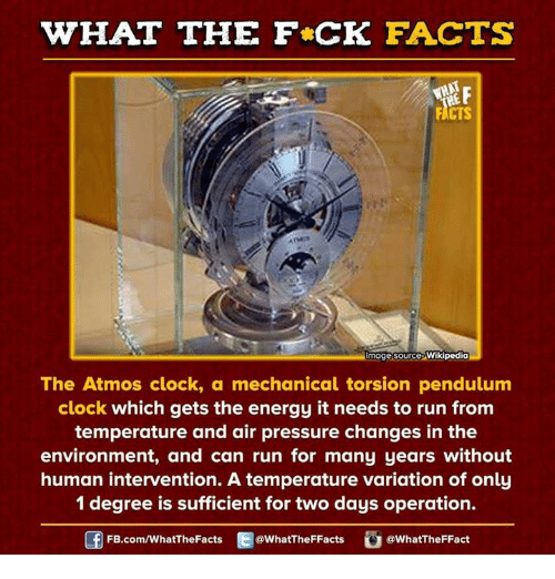 pendulum: WHAT THE FCK FACTS  WHAT  mage source  Wikipedia  The Atmos clock, a mechanical torsion pendulum  clock which gets the energy it needs to run from  temperature and air pressure changes in the  environment, and can run for many years without  human intervention. A temperature variation of only  1 degree is sufficient for two days operation.  FB.com/WhatThe Facts  @WhatTheFFacts  @WhatTheFFact