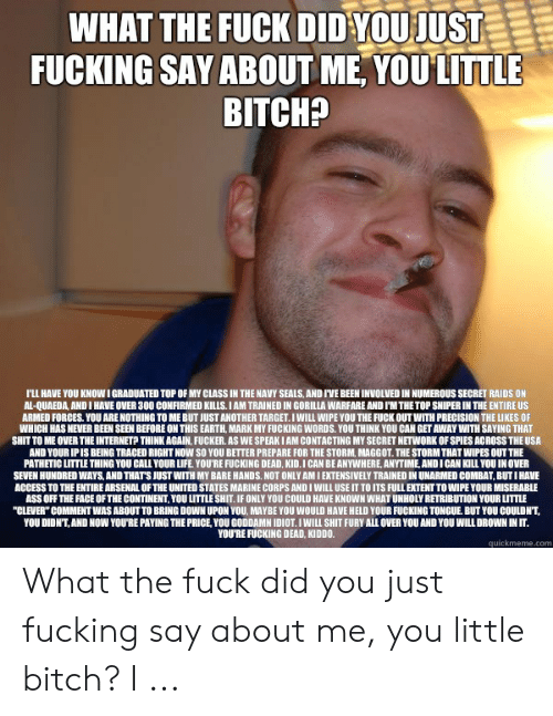 """Arsenal, Ass, and Bitch: WHAT THE FUCK DID YOUJUST  FUCKING SAY ABOUT ME, YOULITTLE  BITCHP  LL HAVE YOU KNOW IGRADUATED TOP OF MY CLASS IN THE NAVY SEALS AND IVE BEEN INVOLVED IN NUMEROUS SECRET RAIDS ON  AL-QUAEDA, AND I HAVE OVER 300 CONFIRMED KILLS.IAM TRAINED IN GORILLA WARFARE AND I'MTHETOP SNIPER IN THE ENTIRE US  ARMED FORCES. YOU ARE NOTHING TO ME BUT JUST ANOTHER TARGET.I WILL WIPE YOU THE FUCK OUT WITH PRECISION THE LIKES OF  WHICH HAS NEVER BEEN SEEN BEFORE ON THIS EARTH, MARK MY FUCKING WORDS, YOU THINK YOU CAN GET AWAY WITH SAYING THAT  SHIT TO ME OVER THE INTERNETP THINKAGAIN, FUCKER. AS WE SPEAK I AM CONTACTING MY SECRET NETWORK OF SPIES ACROSS THE USA  AND YOURIPIS BEING TRACED RIGHT NOW SO YOU BETTER PREPARE FOR THE STORM, MAGGOT. THE STORM THAT WIPES OUT THE  PATHETIC LITTLE THING YOU CALL YOUR LIFE YOU'RE FUCKING DEAD, KID. I CAN BE ANYWHERE, ANYTIME, AND I CAN KILL YOU IN OVER  SEVEN HUNDRED WAYS, AND THATS JUST WITH MY BARE HANDS. NOT ONLY AM I EXTENSIVELY TRAINED IN UNARMED COMBAT, BUT I HAVE  ACCESS TO THE ENTIRE ARSENAL OF THE UNITED STATES MARINE CORPS AND I WILL USE IT TO ITS FULL EXTENT TO WIPE YOUR MISERABLE  ASS OFF THE FACE OFTHE CONTINENT, YOU LITTLE SHIT.IF ONLY YOU COULD HAVE KNOWN WHAT UNHOLY RETRIBUTION YOUR LITTLE  """"CLEVER"""" COMMENT WAS ABOUT TO BRING DOWN UPON YOU MAYBE YOU WOULD HAVE HELD YOUR FUCKING TONGUE BUT YOU COULDN'T  YOU DIDN'T,AND NOW YOU'RE PAYING THE PRICE, YOU GODDAMN IDIOT.I WILL SHIT FURY ALL OVER YOU AND YOU WILLDROWN IN IT.  YOU'RE FUCKING DEAD, KIDDO.  quickmeme.com What the fuck did you just fucking say about me, you little bitch? I ..."""