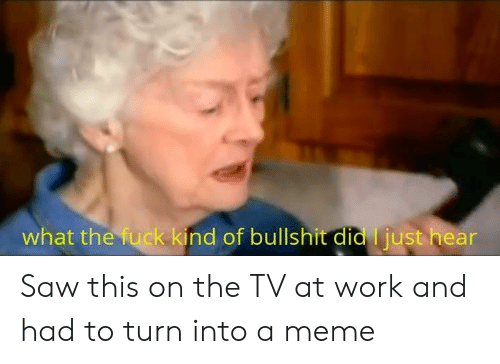 Meme, Saw, and Work: what the fuck kind of bullshit did just hear Saw this on the TV at work and had to turn into a meme