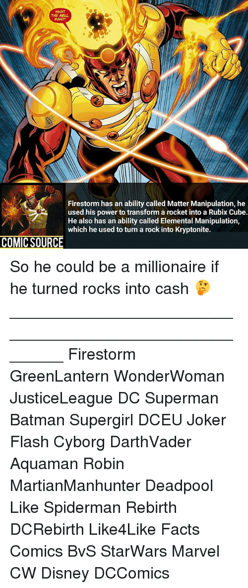 Cubing: WHAT  THE HELL  Firestorm has an ability called Matter Manipulation, he  used his power to transform a rocket into a Rubix Cube.  He also has an ability called Elemental Manipulation,  which he used to turn a rock into Kryptonite.  COMIC SOURCE So he could be a millionaire if he turned rocks into cash 🤔 ________________________________________________________ Firestorm GreenLantern WonderWoman JusticeLeague DC Superman Batman Supergirl DCEU Joker Flash Cyborg DarthVader Aquaman Robin MartianManhunter Deadpool Like Spiderman Rebirth DCRebirth Like4Like Facts Comics BvS StarWars Marvel CW Disney DCComics