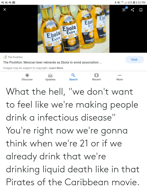 """pirates of the caribbean: What the hell, """"we don't want to feel like we're making people drink a infectious disease"""" You're right now we're gonna think when we're 21 or if we already drink that we're drinking liquid death like in that Pirates of the Caribbean movie."""