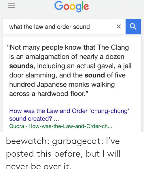 """Jail, Tumblr, and Blog: what the law and order sound   """"Not many people know that The Clang  is an amalgamation of nearly a dozer  sounds, including an actual gavel, a jail  door slamming, and the sound of five  hundred Japanese monks walking  across a hardwood floor.""""  35  How was the Law and Order 'chung-chung'  sound created?  Quora How-was-the-Law-and-Order-ch.. beewatch:  garbagecat:  I've posted this before, but I will never be over it."""