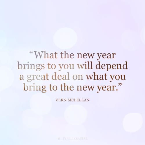 "To You: ""What the new year  brings to you will depend  a great deal on what you  bring to the new year.""  VERN MCLELLAN  @_TYPELIKEAGIRL"