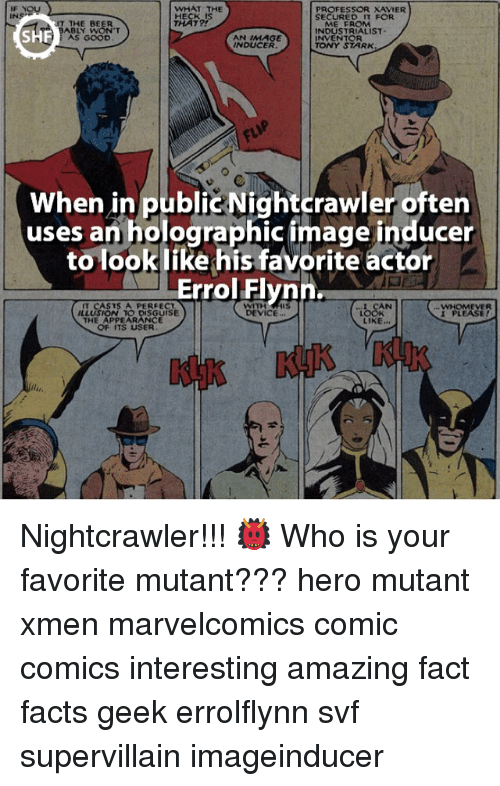 Nightcrawler: WHAT THE  PROFESSOR XAVIER  INS  ME FROM  INDUSTRIALIST.  SHF  AS GOOD  AN IMAGE  INVENTOR  INDUCER  TONY STARK  When in public Nightcrawler often  uses an holographic image inducer  to look like his favorite actor  Errol Flynn.  L CAN  IT CASTS A PERFECT  WHOMEVER  ILLUSION TO DISGUISE  DEVICE  I PLEASE  THE APPEARANCE  LIKE  OF ITS USER Nightcrawler!!! 👹 Who is your favorite mutant??? hero mutant xmen marvelcomics comic comics interesting amazing fact facts geek errolflynn svf supervillain imageinducer