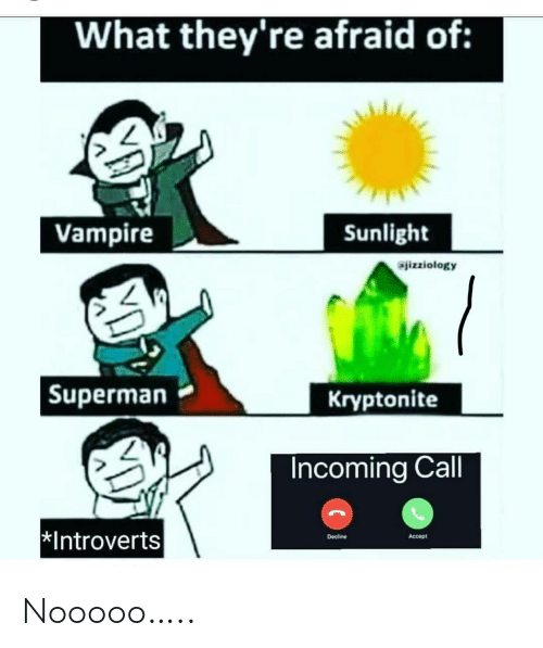 sunlight: What they're afraid of:  Vampire  Sunlight  jizziology  Kryptonite  Superman  Incoming Call  Introverts  Decline  Accept Nooooo…..