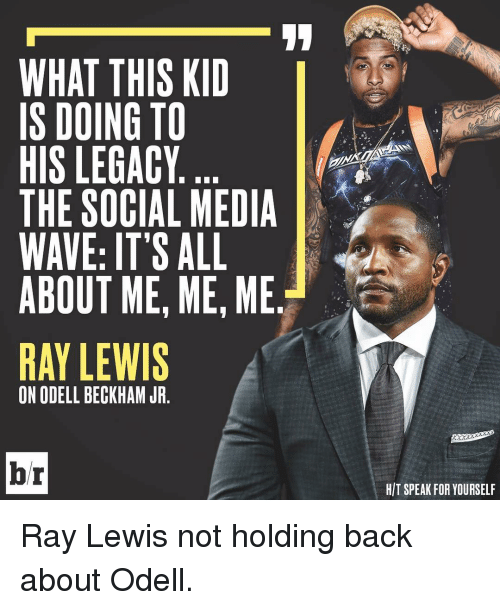 Ray Lewis: WHAT THIS KID  IS DOING TO  HIS LEGACY  THE SOCIAL MEDIA  WAVE: IT'S ALL  ABOUT ME, ME, ME.  RAY LEWIS  ON ODELL BECKHAM JR  br  HIT SPEAK FOR YOURSELF Ray Lewis not holding back about Odell.