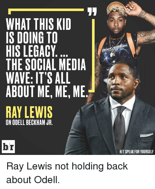 Ray Lewis: WHAT THIS KID  IS DOING TO  HIS LEGACY  THE SOCIAL MEDIA  WAVE: IT'S ALL  ABOUT ME, ME, ME  RAY LEWIS  ON ODELL BECKHAM JR.  br  HIT SPEAK FOR YOURSELF Ray Lewis not holding back about Odell.