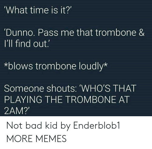Bad, Dank, and Memes: 'What time is it?  'Dunno. Pass me that trombone &  I'll find out.  *blows trombone loudly*  Someone shouts: WHO'S THAT  PLAYING THE TROMBONE AT  2AM?' Not bad kid by Enderblob1 MORE MEMES