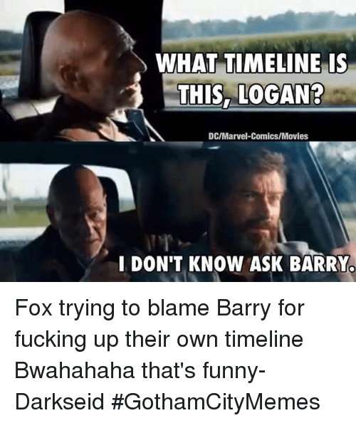 bwahahaha: WHAT TIMELINE IS  THIS, LOGAN?  DC/Marvel Comics/Movies  I DON'T KNOW ASK BARRYo Fox trying to blame Barry for fucking up their own timeline Bwahahaha that's funny- DarkseidΩ #GothamCityMemes