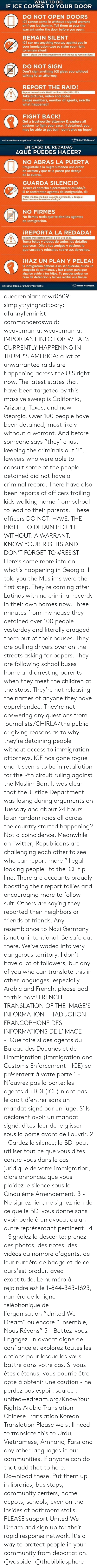 """Orden: WHAT TO DO  IF ICE COMES TO YOUR DOOR  DO NOT OPEN DOORS  ICE cannot come in without a signed warrant  or if you let them in. Tell them to pass the  warrant under the door before you open.  REMAIN SILENT  ICE can use anything you say against you in  your immigration case so claim your right  to remain silent!  Say """"I plead the fifth amendment and choose to remain silent""""  DO NOT SIGN  Don't sign anything ICE gives you without  talking to an attorney.  REPORT THE RAID!  Report immediately: UWD hotline 1-844-343-1623.  Take pictures, video and notes:  badge numbers, number of agents, exactly  what happened!  FIGHT BACK!  Get a trustworthy attorney & explore all  options to fight your case. If detained, you  may be able to get bail - don't give up hope!  unitedwedream.org/KnowYourRights  United We Dreami   EN CASO DE REDADAS  ¿QUÉ PUEDES HACER?  NO ABRAS LA PUERTA  Pregúntale a la migra si tienen una orden  de arresto y que te la pasen por debajo  de la puerta.  GUARDA SILENCIO  Tienes el derecho a permanecer callado/a.  Si te confrontan agentes de inmigración, di:  """"Uso mi derecho bajo la quinta enmienda, y tengo el  derecho a mantenerme callado/a""""  NO FIRMES  No firmes nada que te den los agentes  de inmigracion.  REPORTA LA REDADA!  Reporta inmediatamente al 1-844-343-1623.  Toma fotos y videos de todos los detalles  que veas. Dile a tus amigos y vecinos lo  que sucede y edúcalos sobre sus derechos.  HAZ UN PLAN Y PELEA!  Sí inmigración detiene a un ser querido, busca un  abogado de confianza, y haz planes para que  alguien cuide a tus hijos. Tu puedes pelear un  caso de detención y tal vez recibir una fianza.  unitedwedream.org/KnowYourRights  United We Dream queerenbian:  rawr0609:   simplytryingnottocry:  afunnyfeminist:  commanderoswald:   weavemama:  weavemama:  IMPORTANT INFO FOR WHAT'S CURRENTLY HAPPENING IN TRUMP'S AMERICA:a lot of unwarranted raids are happening across the U.S right now. The latest states that have been targeted by this massive sweep"""