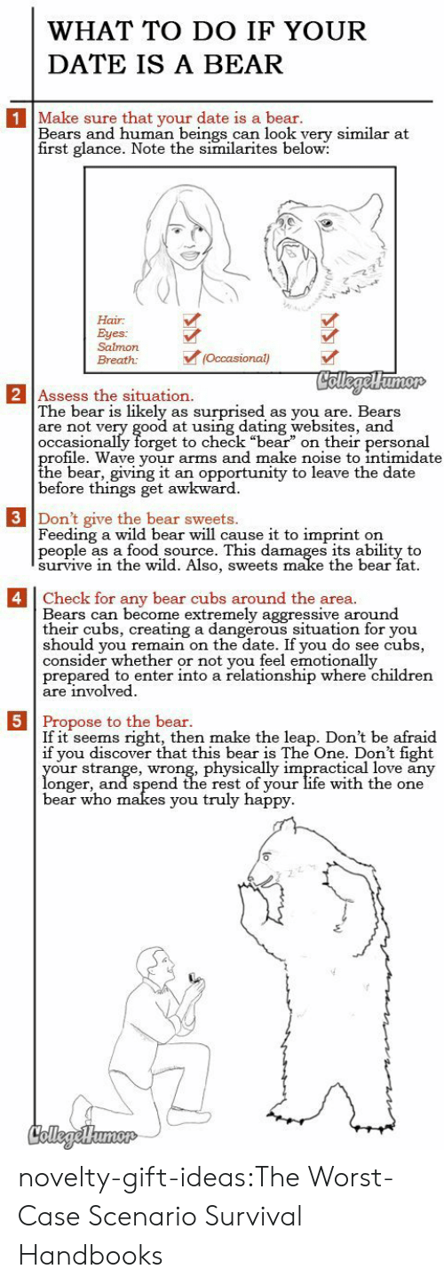 "creating a: WHAT TO DO IF YOUR  DATE IS A BEAR  1 Make sure that your date is a bear.  Bears and human beings can look yery similar at  first glance. Note the similarites below:  Hair  Eyes:  Salmon  (Occasional)  Breath:  CollegelHumor  2 Assess the situation.  The bear is likely  are not very good at using dating websites, and  occasionally forget to check ""bear"" on their personal  profile. Wave your arms and make noise to intimidate  the bear, giving it  before things get awkward  surprised  as you are. Bears  as  an opportunity to leave the date  3 Don't give the bear sweets.  Feeding a wild bear will cause it to imprint  people as a food source. This damages its ability to  survive in thee wild. Also, sweets make the bear fat  on   4 Check for any bear cubs around the area.  Bears can become extremely aggressive around  their cubs, creating a dangerous situation for you  should you remain on the date. If you do see cubs,  consider whether or not you feel emotionally  prepared to enter into a relationship where children  are involved  5 Propose to the bear.  If it seems right, then make the leap. Don't be afraid  if you discover that this bear is The One. Don't fight  your strange, wrong, physically impractical love any  longer, and spend the rest of your life with the one  bear who makes you truly happy  CollegeHumer novelty-gift-ideas:The Worst-Case Scenario Survival Handbooks"