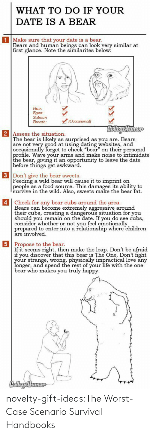 "Bears: WHAT TO DO IF YOUR  DATE IS A BEAR  1 Make sure that your date is a bear.  Bears and human beings can look yery similar at  first glance. Note the similarites below:  Hair  Eyes:  Salmon  (Occasional)  Breath:  CollegelHumor  2 Assess the situation.  The bear is likely  are not very good at using dating websites, and  occasionally forget to check ""bear"" on their personal  profile. Wave your arms and make noise to intimidate  the bear, giving it  before things get awkward  surprised  as you are. Bears  as  an opportunity to leave the date  3 Don't give the bear sweets.  Feeding a wild bear will cause it to imprint  people as a food source. This damages its ability to  survive in thee wild. Also, sweets make the bear fat  on   4 Check for any bear cubs around the area.  Bears can become extremely aggressive around  their cubs, creating a dangerous situation for you  should you remain on the date. If you do see cubs,  consider whether or not you feel emotionally  prepared to enter into a relationship where children  are involved  5 Propose to the bear.  If it seems right, then make the leap. Don't be afraid  if you discover that this bear is The One. Don't fight  your strange, wrong, physically impractical love any  longer, and spend the rest of your life with the one  bear who makes you truly happy  CollegeHumer novelty-gift-ideas:The Worst-Case Scenario Survival Handbooks"