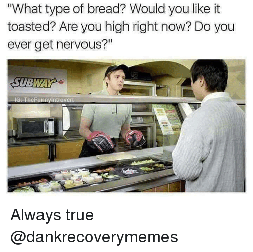 """True, Dank Memes, and War: What type of bread? Would you like it  toasted? Are you high right now? Do you  ever get nervous?""""  SUBWA  war Always true @dankrecoverymemes"""