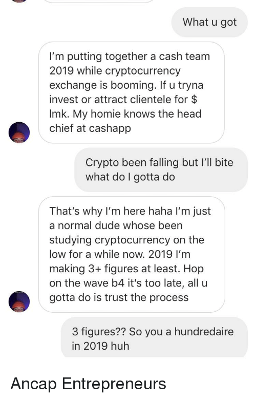 Dude, Head, and Homie: What u got  I'm putting together a cash team  2019 while cryptocurrency  exchange is booming. If u tryna  invest or attract clientele for $  Imk. My homie knows the head  chief at cashapp  Crypto been falling but I'll bite  what do I gotta do  That's why I'm here haha I'm just  a normal dude whose been  studying cryptocurrency on the  low for a while now. 2019 I'm  making 3+ figures at least. Hop  on the wave b4 it's too late, all u  gotta do is trust the process  3 figures?? So you a hundredaire  in 2019 huh
