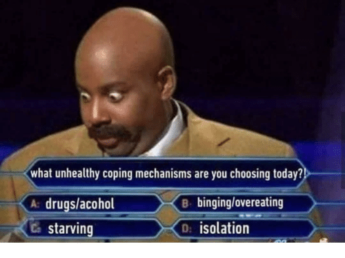 overeating: what unhealthy coping mechanisms are you choosing today?  A drugs/acohol  Ca starving  B binging/overeating  D: isolation