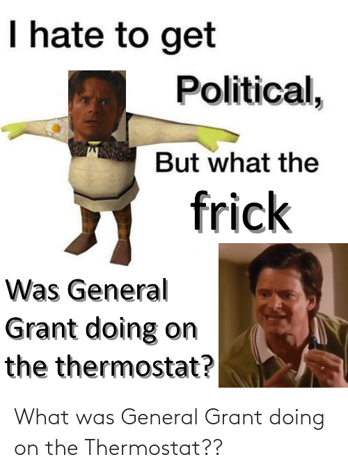 Thermostat: What was General Grant doing on the Thermostat??