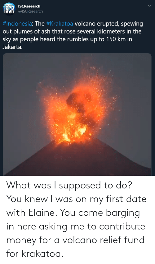 Fund: What was I supposed to do? You knew I was on my first date with Elaine. You come barging in here asking me to contribute money for a volcano relief fund for krakatoa.