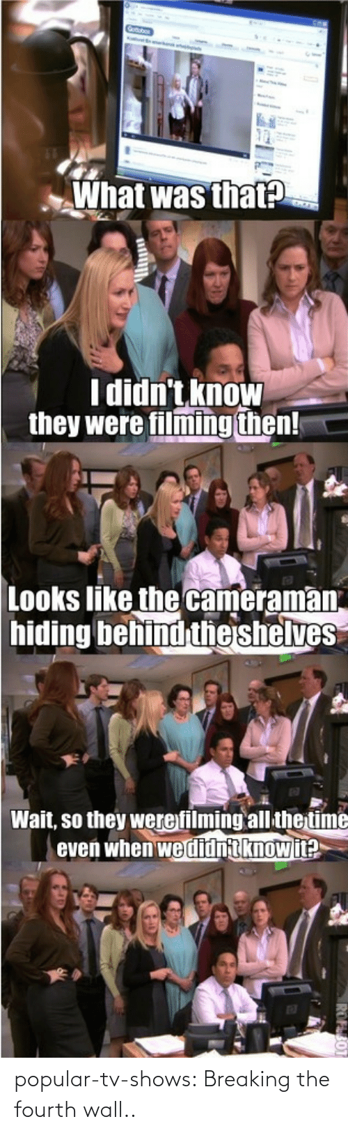 breaking the fourth wall: What was that?  I didn't know  they were filming then!  Looks like the cameraman  hiding behind theshelves  Wait, so they werefilming all the time  even when we didnt knowit?  ROFS0T popular-tv-shows:  Breaking the fourth wall..
