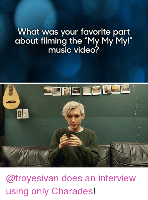 "troyesivan: What was your favorite part  about filming the ""My My My!""  music video? <p><a href=""http://troyesivan.tumblr.com/"" target=""_blank"">@troyesivan</a> <a href=""https://www.youtube.com/watch?v=80FSpCADgfo"" target=""_blank"">does an interview using only Charades</a>!</p>"