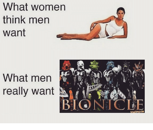 Memes, Women, and Bionicle: What women  think men  Want  What men  really want  BIONICLE