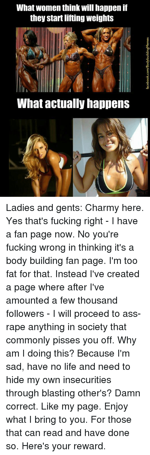 Body Building: What women think will happen if  they startliftingweights  What actually happens Ladies and gents: Charmy here.   Yes that's fucking right - I have a fan page now.   No you're fucking wrong in thinking it's a body building fan page. I'm too fat for that.   Instead I've created a page where after I've amounted a few thousand followers - I will proceed to ass-rape anything in society that commonly pisses you off.   Why am I doing this? Because I'm sad, have no life and need to hide my own insecurities through blasting other's?   Damn correct. Like my page. Enjoy what I bring to you.   For those that can read and have done so. Here's your reward.