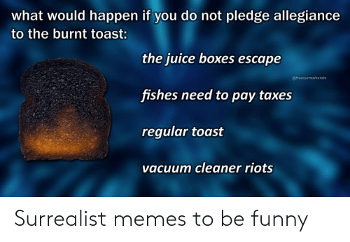 Burnt Toast: what would happen if you do not pledge allegiance  to the burnt toast:  the juice boxes escape  @freesurrealestate  fishes need to pay taxes  regular toast  vacuum cleaner riots Surrealist memes to be funny