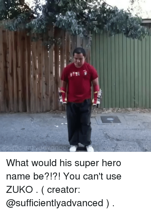 Memes, 🤖, and Hero: What would his super hero name be?!?! You can't use ZUKO . ( creator: @sufficientlyadvanced ) .