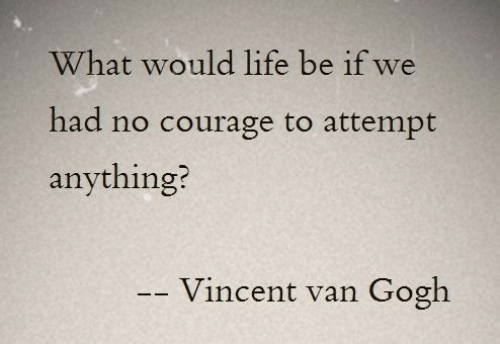 Vincent: What would life be if we  had no courage to attempt  anything?  Vincent van  Gogh