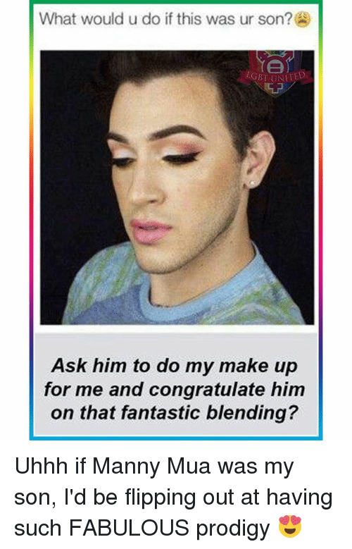 fabulousness: What would u do if this was ur son?  LGBT UNITED  Ask him to do my make up  for me and congratulate him  on that fantastic blending? Uhhh if Manny Mua was my son, I'd be flipping out at having such FABULOUS prodigy 😍