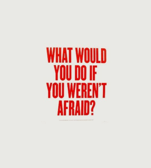 You, What, and Afraid: WHAT WOULD  YOU DO IF  YOU WEREN'T  AFRAID?