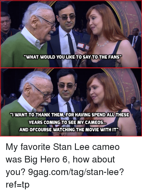ofcourse: WHAT WOULD YOU LIKE TO SAY TO THE FANS  I WANT TO THANK THEM, FOR HAVING SPEND ALL THESE  YEARS COMING TO SEE MY CAMEOS  AND OFCOURSE WATCHING THE MOVIE WITH IT My favorite Stan Lee cameo was Big Hero 6, how about you? 9gag.com/tag/stan-lee?ref=tp