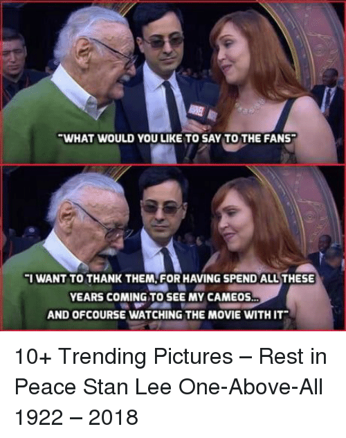 ofcourse: WHAT WOULD YOU LIKE TO SAY TO THE FANS  I WANT TO THANK THEM, FOR HAVING SPEND ALLTHESE  YEARS COMING TO SEE MY CAMEOS  AND OFCOURSE WATCHING THE MOVIE WITH IT 10+ Trending Pictures – Rest in Peace Stan Lee One-Above-All 1922 – 2018