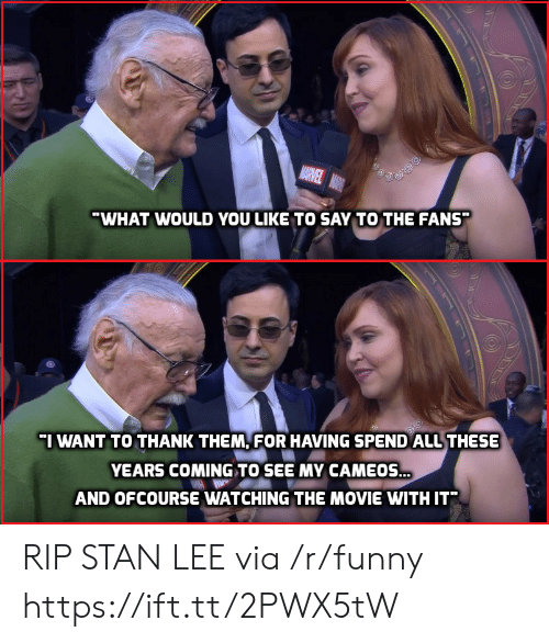 ofcourse: WHAT WOULD YOU LIKE TO SAY TO THE FANS  I WANT TO THANK THEM, FOR HAVING SPEND ALL THESE  YEARS COMING TO SEE MY CAMEOS.  AND OFCOURSE WATCHING THE MOVIE WITH IT RIP STAN LEE via /r/funny https://ift.tt/2PWX5tW