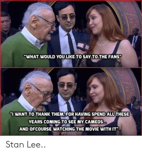 ofcourse: WHAT WOULD YOU LIKE TO SAY TO THE FANS  I WANT TO THANK THEM, FOR HAVING SPEND ALL THESE  YEARS COMING TO SEE MY CAMEOS  AND OFCOURSE WATCHING THE MOVIE WITH IT Stan Lee..