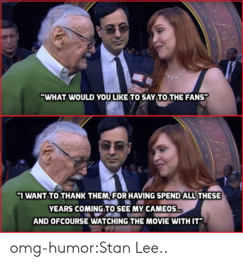 ofcourse: WHAT WOULD YOU LIKE TO SAY TO THE FANS  I WANT TO THANK THEM, FOR HAVING SPEND ALL THESE  YEARS COMING TO SEE MY CAMEOS  AND OFCOURSE WATCHING THE MOVIE WITH IT omg-humor:Stan Lee..
