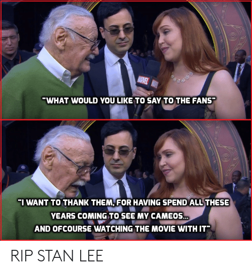 ofcourse: WHAT WOULD YOU LIKE TO SAY TO THE FANS  I WANT TO THANK THEM, FOR HAVING SPEND ALL THESE  YEARS COMING TO SEE MY CAMEOS.  AND OFCOURSE WATCHING THE MOVIE WITH IT RIP STAN LEE
