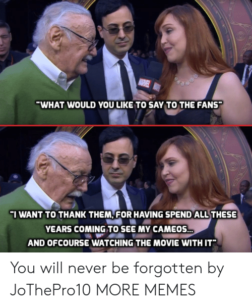 ofcourse: WHAT WOULD YOU LIKE TO SAY TO THE FANS  I WANT TO THANK THEM, FOR HAVING SPEND ALL THESE  YEARS COMING TO SEE MY CAMEOS  AND OFCOURSE WATCHING THE MOVIE WITH IT* You will never be forgotten by JoThePro10 MORE MEMES